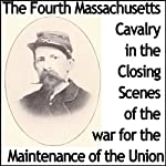 The Fourth Massachusetts Cavalry in the Closing Scenes of the War for the Maintenance of the Union | William B Arnold,Edward Tracey Bouve,Lasalle Corbell Pickett