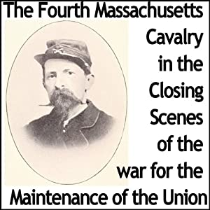The Fourth Massachusetts Cavalry in the Closing Scenes of the War for the Maintenance of the Union Audiobook
