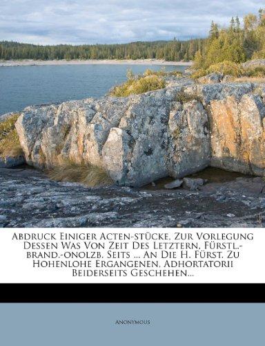Abdruck Einiger Acten-stücke, Zur Vorlegung Dessen Was Von Zeit Des Letztern, Fürstl.-brand.-onolzb. Seits ... An Die H. Fürst. Zu Hohenlohe ... Beiderseits Geschehen... (German Edition)