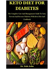 Keto Diet For Diabetes: The Complete Care And Management Guide To Cure, Prevent And Reverse Diabetes With Keto Diet And Cookbook