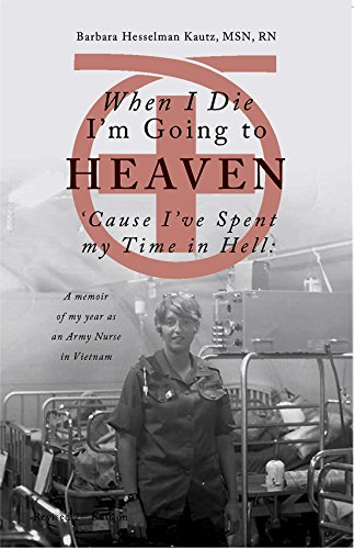 When I Die I'm Going to Heaven 'Cause I've Spent My Time in Hell: A Memoir of My Year As an Army Nurse in Vietnam by [Kautz, Barbara]