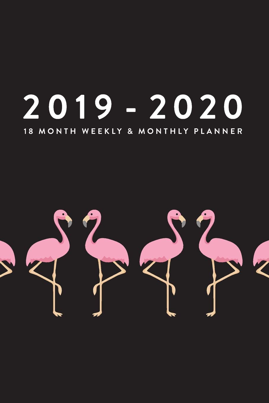 2019 - 2020, 18 Month Weekly & Monthly Planner: Flamingos ...