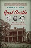 Goat Castle: A True Story of Murder, Race, and the Gothic South by  Karen L. Cox in stock, buy online here
