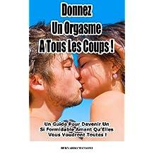 Donnez Un Orgasme A Tous Les Coups : Un Guide Pour Devenir Un Si Formidable Amant Qu'Elles Vous Voudront Toutes ! (French Edition)