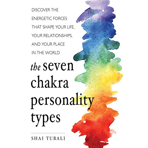 The Seven Chakra Personality Types: Discover the Energetic Forces that Shape Your Life, Your Relationships, and Your Place in the World by Brilliance Audio