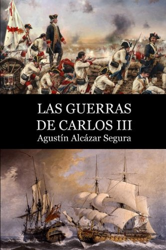 Las Guerras de Carlos III (Spanish Edition): Agustin Alcazar Segura: 9781530136971: Amazon.com: Books