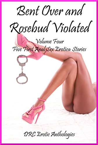 Bent Over and Rosebud Violated Volume Four: Five First Anal Sex Erotica Stories