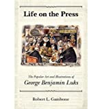 img - for [(Life on the Press: The Popular Art and Illustrations of George Benjamin Luks )] [Author: Robert L Gambone] [Mar-2013] book / textbook / text book