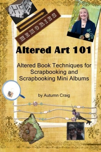 Altered Art 101: Altered Book Tequniques for Scrapbooking and Scrapbooking Mini Albums by Autumn Craig ()