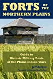 Forts of the Northern Plains: Guide to Historic Military Posts of the Plains Indian Wars
