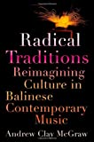 Radical Traditions: Reimagining Culture in Balinese Contemporary Music, Andrew Clay McGraw, 0199941424