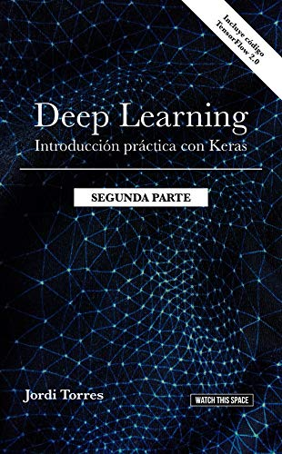 DEEP LEARNING Introducción práctica con Keras  (SEGUNDA PARTE) (WATCH THIS SPACE nº 6) por Jordi Torres