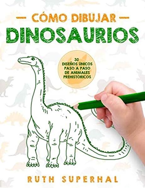 Cómo dibujar dinosaurios: 30 Diseños Únicos Paso a Paso de Animales Prehistóricos: Amazon.es: Superhal ES, Ruth: Libros