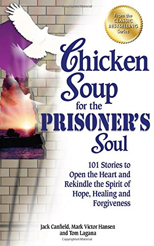 Chicken Soup for the Prisoner's Soul: 101 Stories to Open the Heart and Rekindle the Spirit of Hope, Healing and Forgive