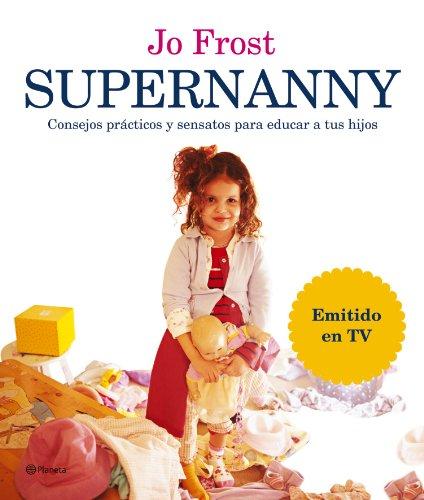 Supernanny: Consejos Practicos Y Sensatos Para Educar a Tus Hijos/ How to Get the Best from Your Children (Spanish Edition)