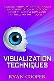 Visualization: Visualization Techniques: Creative Visualization, Meditation, Success Secrets, Mindfulness! (Brain Training, How to Meditate, Goal Setting, ... Thinking, Positive Thinking, Success)