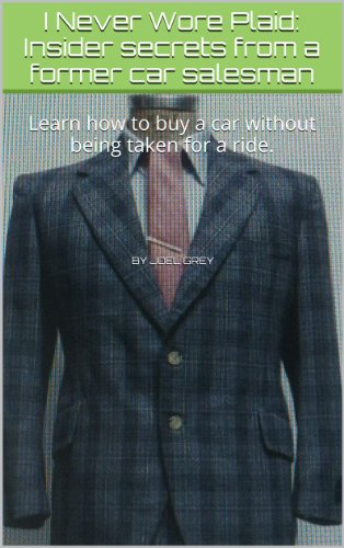 I Never Wore Plaid: Insider secrets from a former car salesman: The Complete Car Buying Guide