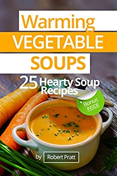 Warming Vegetable Soups: 25 Hearty Soup Recipes by [Pratt, Robert]