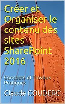 Créer et Organiser le contenu des sites SharePoint 2016: Concepts et Travaux Pratiques (French Edition)