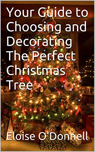 Your Guide to Choosing and Decorating The Perfect Christmas - Decorating Tree The Perfect Christmas