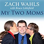 My Two Moms: Lessons of Love, Strength, and What Makes a Family | Zach Wahls,Bruce Littlefield
