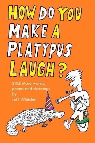 How Do You Make a Platypus Laugh?: Still MORE words, poems and drawings