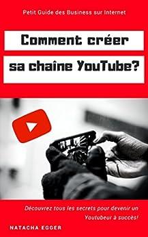 Petit Guide des Business sur Internet - COMMENT CREER SA CHAINE YOUTUBE?: Découvrez tous les secrets pour devenir un Youtubeur à succès! (French Edition) by [Egger, Natacha]