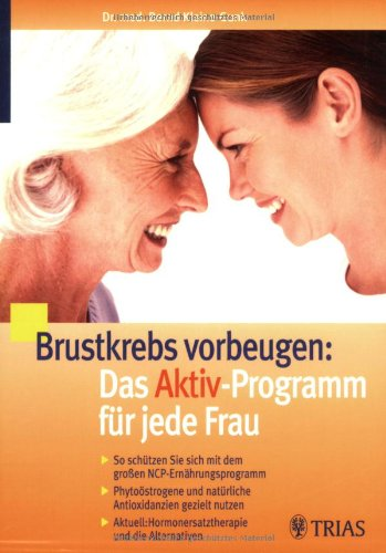 Brustkrebs vorbeugen: Das Aktiv-Programm für jede Frau: So schützen Sie sich mit dem großen NCP-Ernährungsprogramm (Nutritional Cancer Prevention). Hormonersatztherapie und die Alternativen