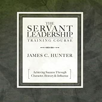 The Servant Leadership Training Course by James C. Hunter