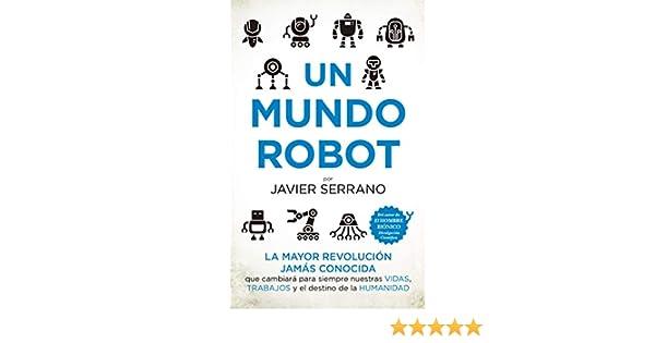 Un mundo robot: La mayor revolución jamás conocida que cambiará nuestras vidas, trabajos y el destino de la humanidad Divulgación Científica: Amazon.es: Serrano Martínez, Javier: Libros