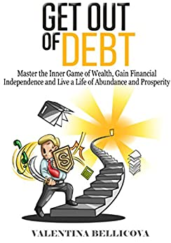 Get Out of Debt: Master the Inner Game of Wealth, Gain Financial Independence and Live a Life of Abundance and Prosperity by [Bellicova, Valentina]