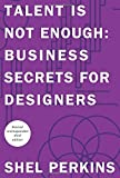 Talent is Not Enough: Business Secrets for Designers (3rd Edition) (Graphic Design & Visual Communication Courses) by Shel Perkins (2014-08-16)