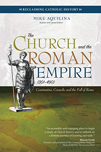 The Church and the Roman Empire (301-490): Constantine, Councils, and the Fall of Rome (Reclaiming Catholic History) (Church Catholic Roman The)