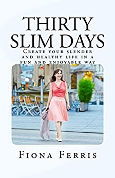 Thirty Slim Days: Create your slender and healthy life in a fun and enjoyable way by [Ferris, Fiona]