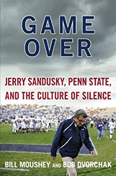 Game Over: Jerry Sandusky, Penn State, and the Cullture of Silence by [Moushey, Bill, Dvorchak, Robert]
