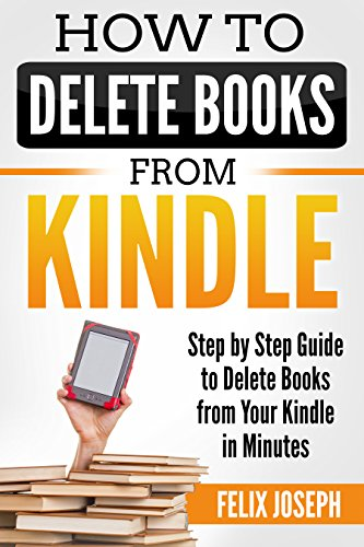 HOW TO DELETE BOOKS FROM MY KINDLE DEVICE: Step by Step Guide to Delete Books from Your Kindle in Minutes (Delete on All Devices, Delete from Kindle, Delete From Library)