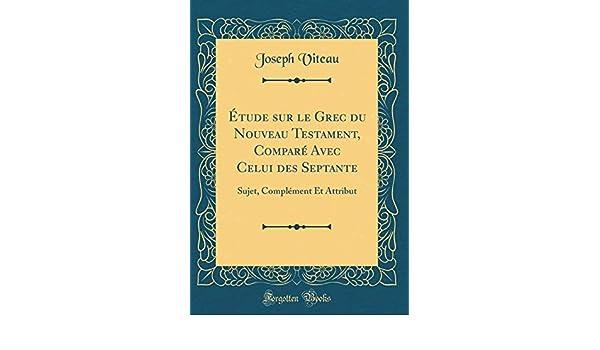 Étude sur le Grec du Nouveau Testament, Comparé Avec Celui des Septante: Sujet, Complément Et Attribut (Classic Reprint) (French Edition): Joseph Viteau: ...