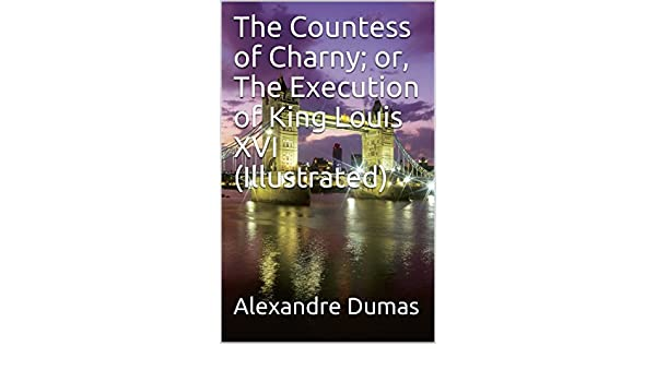 Amazon the countess of charny or the execution of king amazon the countess of charny or the execution of king louis xvi illustrated ebook alexandre dumas kindle store fandeluxe Epub