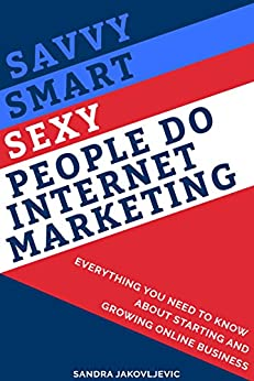 Savvy Smart Sexy People Do Internet Marketing: Everything You Need to Know About Starting and Growing Online Business by [Jakovljevic, Sandra]