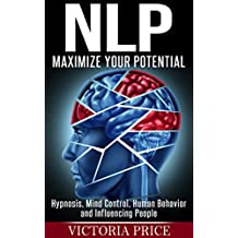 NLP: Maximize Your Potential- Hypnosis, Mind Control, Human Behavior and Influencing People (NLP, Mind Control, Human Behavior)