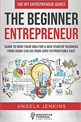 The Beginner Entrepreneur: Guide to How Your Idea for a New Startup Business From Home Can Go from Zero to Profitable FAST (The DIY Entrepreneur)