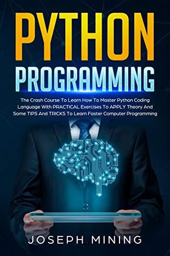 Python Programming: The Crash Course To Learn How To Master Python Coding Language With PRACTICAL Exercises To APPLY Theory And Some TIPS And TRICKS To Learn Faster Computer Programming