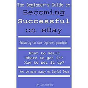 The Beginner's Guide to Becoming Successful on eBay: What to Sell? Where to get it? How to set it up? How to save money on Pay Pal fees