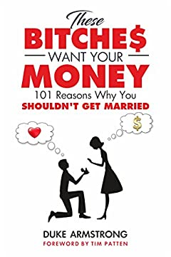 These Bitches Want Your Money: 101 Reasons Why You Shouldn't Get Married