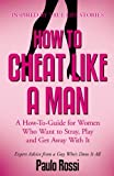 How To Cheat Like A Man: A How-To-Guide for Women Who Want to Stray, Play and Get Away With It
