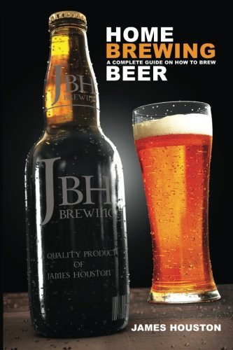 Home Brewing: A Complete Guide On How To Brew Beer by James Houston