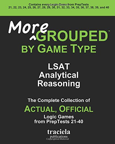More GROUPED by Game Type: LSAT Analytical Reasoning: The Complete Collection of Actual, Official Logic Games from PrepTests 21-40