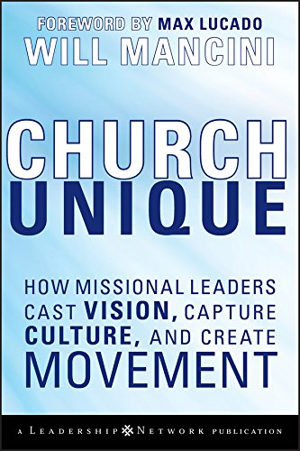 Church Unique: How Missional Leaders Cast Vision, Capture Culture, and Create Movement (Jossey-Bass Leadership Network Series Book 35)