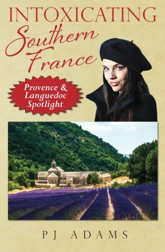 Intoxicating Southern France: Provence & Languedoc Spotlight (PJ Adams Intoxicating Travel Series)...