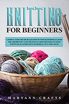 Knitting for beginners: A simple guide For the realization of your masterpieces, both for children but also for adults. From the basics to start knitwear, to alternative techniques, to classic socks. by [Crafts, Maryann]